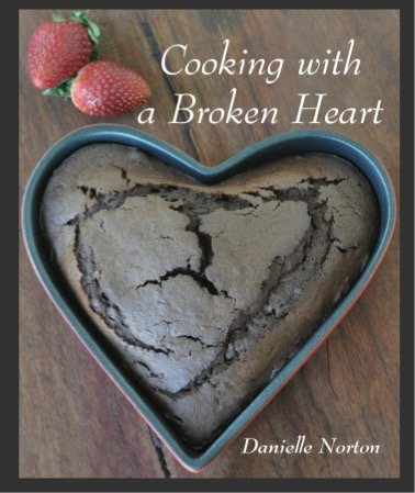 Cooking with a Broken Heart – by Danielle Norton